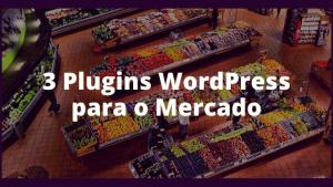 3 Plugins WordPress para o Mercado
